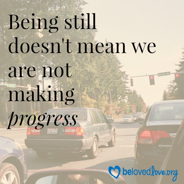 Being still doesn't mean we are not making progress. Belovedlove.org Patience