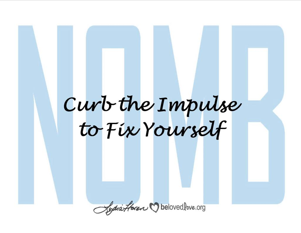 Curb the impulse to fix yourself.