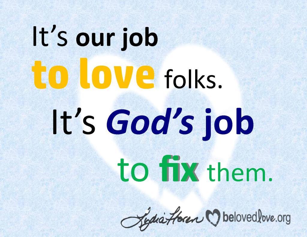 It's our job to love folks. It's God's job to fix them.