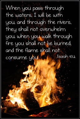 When you pass through the waters, I will be with you and through the rivers, they shall not overwhelm you. when you walk through fire you shall not be burned.  and the flame shall not consume you.  Isaiah 43:2